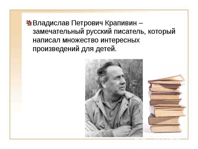 Владислав Петрович Крапивин – замечательный русский писатель, который написал множество интересных произведений для детей. Владислав Петрович Крапивин – замечательный русский писатель, который написал множество интересных произведений для детей.