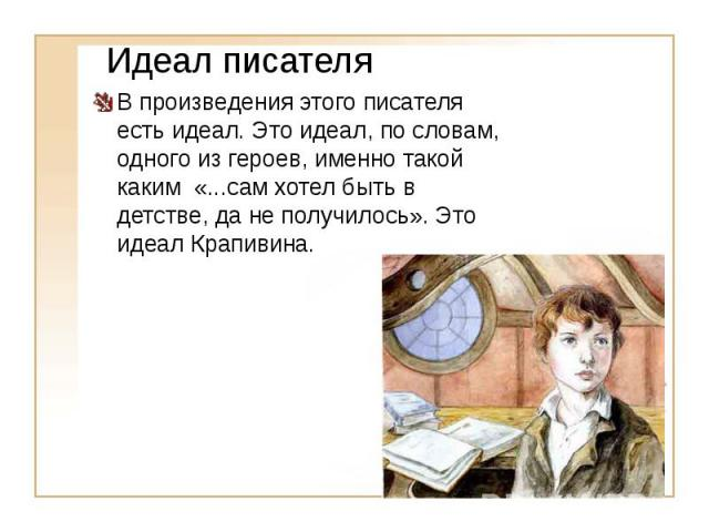 Идеал писателя В произведения этого писателя есть идеал. Это идеал, по словам, одного из героев, именно такой каким «...сам хотел быть в детстве, да не получилось». Это идеал Крапивина.