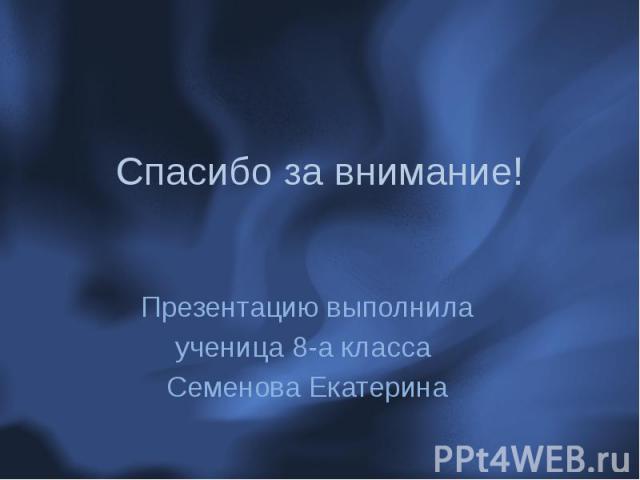Спасибо за внимание! Презентацию выполнила ученица 8-а класса Семенова Екатерина