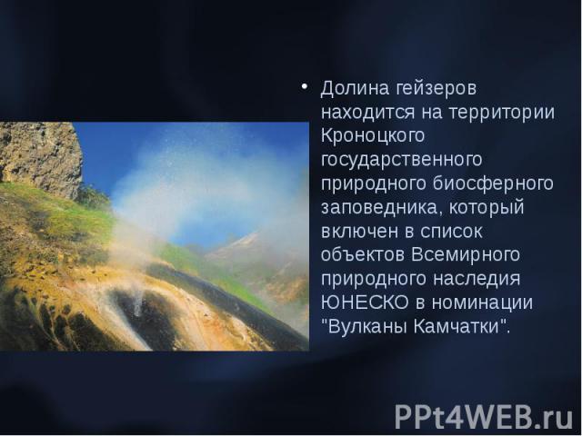 Долина гейзеров находится на территории Кроноцкого государственного природного биосферного заповедника, который включен в список объектов Всемирного природного наследия ЮНЕСКО в номинации