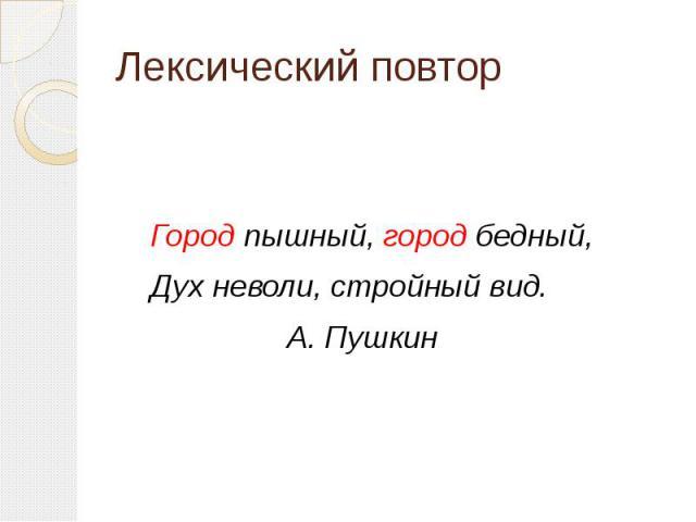Лексический повтор Город пышный, город бедный, Дух неволи, стройный вид. А. Пушкин