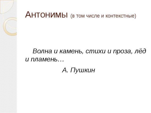 Антонимы (в том числе и контекстные) Волна и камень, стихи и проза, лёд и пламень… А. Пушкин