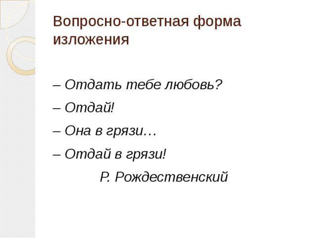 Вопросно-ответная форма изложения – Отдать тебе любовь? – Отдай! – Она в грязи… – Отдай в грязи! Р. Рождественский