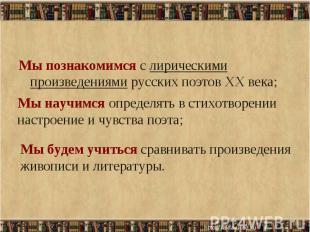 Мы познакомимся с лирическими произведениями русских поэтов XX века; Мы познаком