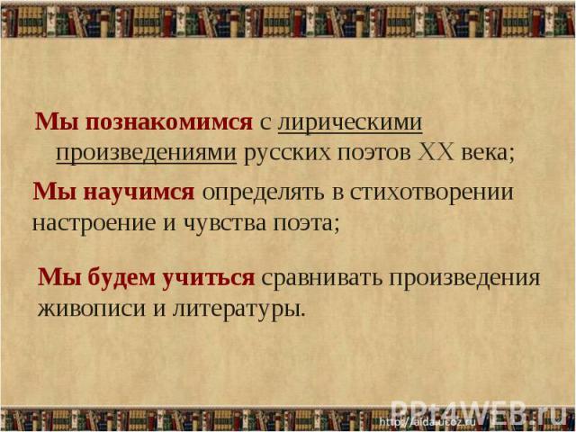 Мы познакомимся с лирическими произведениями русских поэтов XX века; Мы познакомимся с лирическими произведениями русских поэтов XX века;