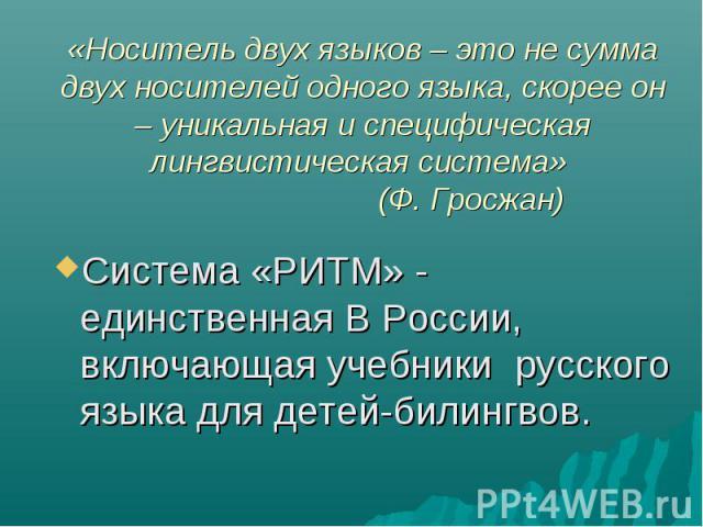 Система «РИТМ» - единственная В России, включающая учебники русского языка для детей-билингвов. Система «РИТМ» - единственная В России, включающая учебники русского языка для детей-билингвов.