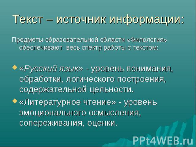 Предметы образовательной области «Филология» обеспечивают весь спектр работы с текстом: Предметы образовательной области «Филология» обеспечивают весь спектр работы с текстом: «Русский язык» - уровень понимания, обработки, логического построения, со…