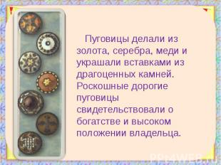 Пуговицы делали из золота, серебра, меди и украшали вставками из драгоценных кам