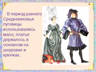 В период раннего Средневековья пуговицы использовались мало, платье держалось в