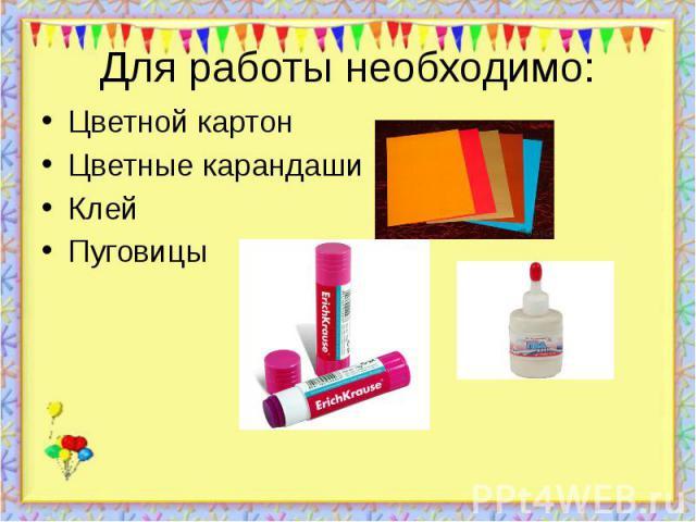 Для работы необходимо: Цветной картон Цветные карандаши Клей Пуговицы