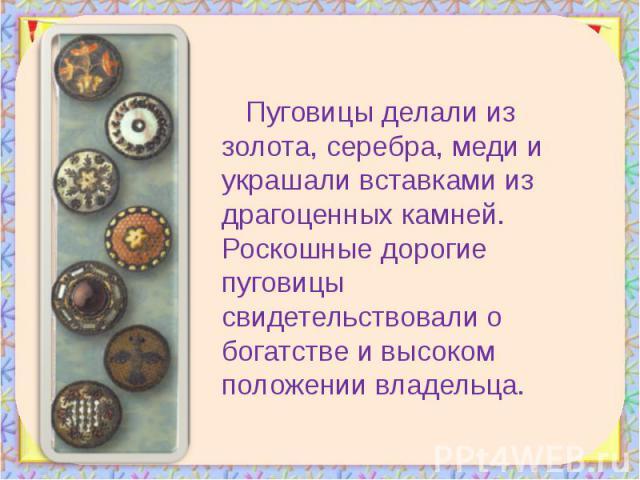 Пуговицы делали из золота, серебра, меди и украшали вставками из драгоценных камней. Роскошные дорогие пуговицы свидетельствовали о богатстве и высоком положении владельца. Пуговицы делали из золота, серебра, меди и украшали вставками из драгоценных…