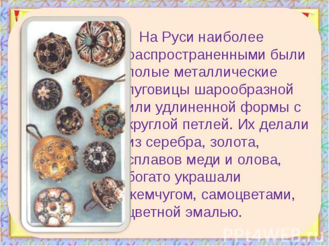 На Руси наиболее распространенными были полые металлические пуговицы шарообразной или удлиненной формы с круглой петлей. Их делали из серебра, золота, сплавов меди и олова, богато украшали жемчугом, самоцветами, цветной эмалью. На Руси наиболее расп…