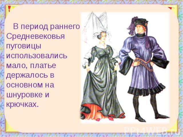 В период раннего Средневековья пуговицы использовались мало, платье держалось в основном на шнуровке и крючках. В период раннего Средневековья пуговицы использовались мало, платье держалось в основном на шнуровке и крючках.