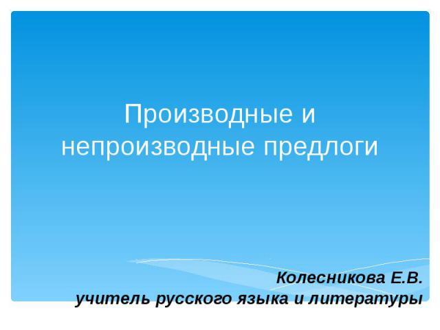 Производные и непроизводные предлоги Колесникова Е.В. учитель русского языка и литературы