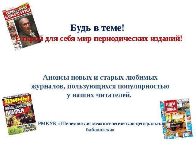 Будь в теме! Открой для себя мир периодических изданий! Анонсы новых и старых любимых журналов, пользующихся популярностью у наших читателей. РМКУК «Шелеховская межпоселенческая центральная библиотека»