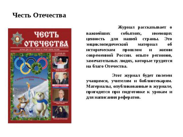 Честь Отечества Журнал рассказывает о важнейших событиях, имеющих ценность для нашей страны. Это энциклопедический материал об историческом прошлом и жизни современной России. опыте регионов, замечательных людях, которые трудятся на благо Отечества.…