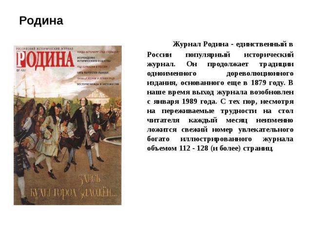 Родина Журнал Родина - единственный в России популярный исторический журнал. Он продолжает традиции одноименного дореволюционного издания, основанного еще в 1879 году. В наше время выход журнала возобновлен с января 1989 года. С тех пор, несмотря на…