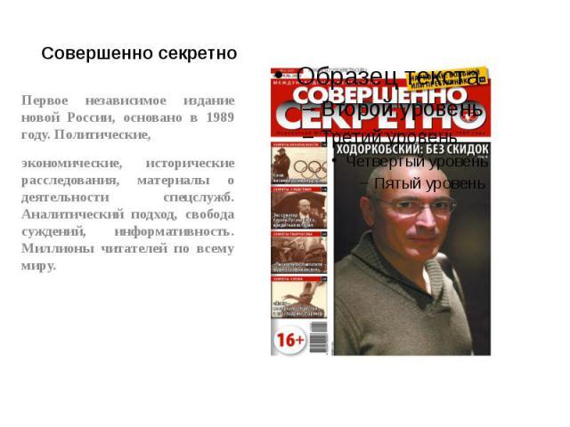 Совершенно секретно Первое независимое издание новой России, основано в 1989 году. Политические, экономические, исторические расследования, материалы о деятельности спецслужб. Аналитический подход, свобода суждений, информативность. Миллионы читател…