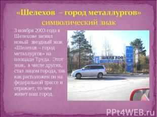 3 ноября 2003 года в Шелехове засиял новый звездный знак «Шелехов – город металл