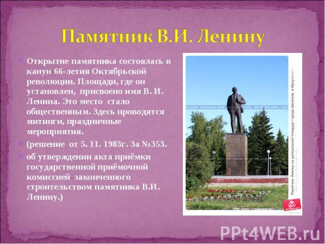 Открытие памятника состоялась в канун 66-летия Октябрьской революции. Площади, где он установлен, присвоено имя В. И. Ленина. Это место стало общественным. Здесь проводятся митинги, праздничные мероприятия. Открытие памятника состоялась в канун 66-л…