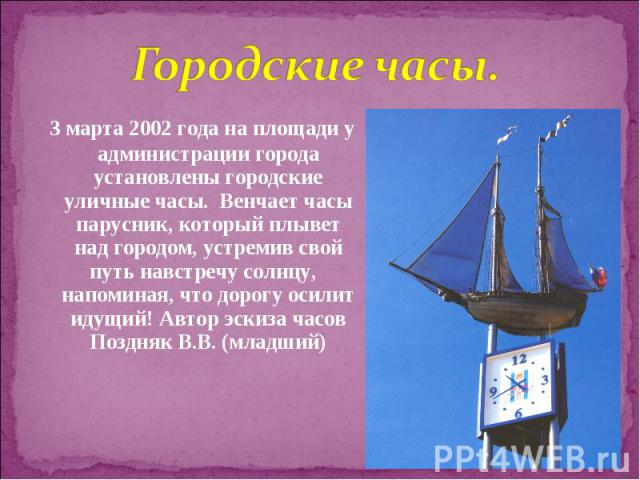 3 марта 2002 года на площади у администрации города установлены городские уличные часы. Венчает часы парусник, который плывет над городом, устремив свой путь навстречу солнцу, напоминая, что дорогу осилит идущий! Автор эскиза…