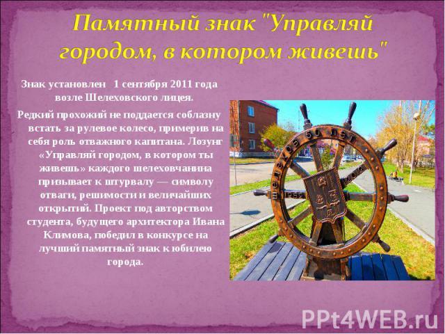 Знак установлен 1 сентября 2011 года возле Шелеховского лицея. Знак установлен 1 сентября 2011 года возле Шелеховского лицея. Редкий прохожий не поддается соблазну встать за рулевое колесо, примерив на себя роль о…