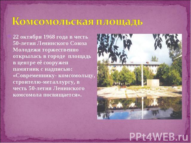 22 октября 1968 года в честь 50-летия Ленинского Союза Молодежи торжественно открылась в городе площадь в центре её сооружен памятник с надписью: «Современнику- комсомольцу, строителю-металлургу, в честь 50-летия Ленинского комсомола посвящается». 2…