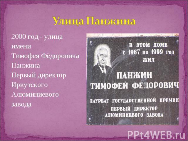 2000 год - улица 2000 год - улица имени Тимофея Фёдоровича Панжина Первый директор Иркутского Алюминиевого завода