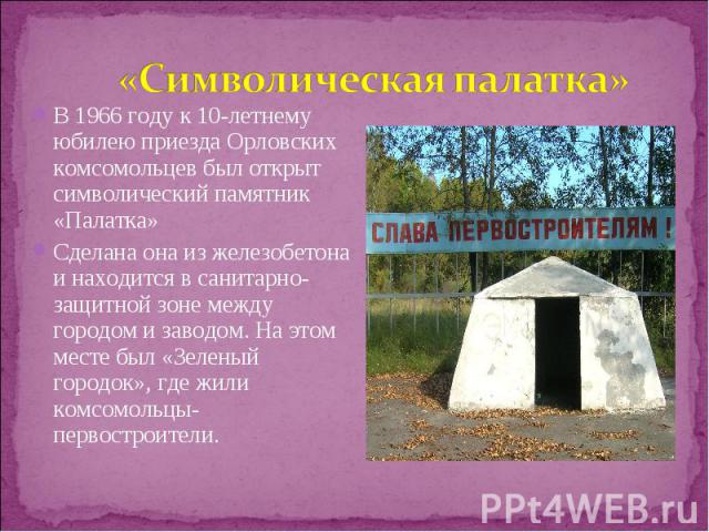 В 1966 году к 10-летнему юбилею приезда Орловских комсомольцев был открыт символический памятник «Палатка» В 1966 году к 10-летнему юбилею приезда Орловских комсомольцев был открыт символический памятник «Палатка» Сделана она из железобетона и наход…