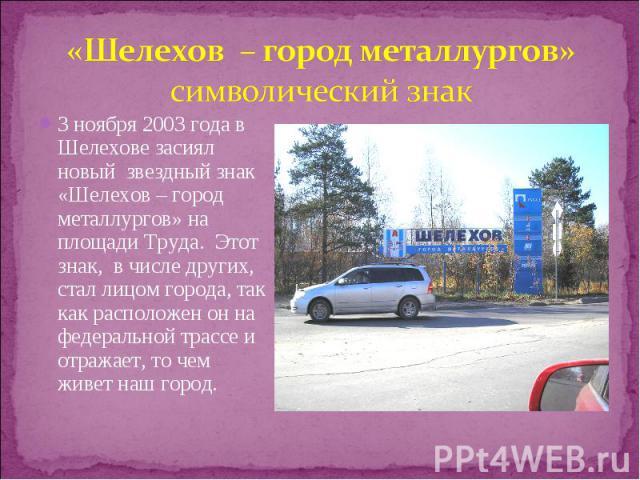3 ноября 2003 года в Шелехове засиял новый звездный знак «Шелехов – город металлургов» на площади Труда. Этот знак, в числе других, стал лицом города, так как расположен он на федеральной трассе и отражает, то чем живет наш город. 3 ноября 2003 года…