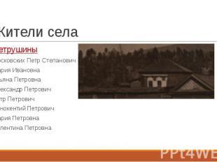 Жители села Петрушины Московских Петр Степанович Мария Ивановна Ульяна Петровна