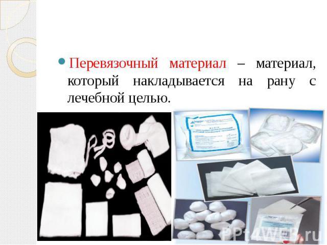 Перевязочный материал – материал, который накладывается на рану с лечебной целью. Перевязочный материал – материал, который накладывается на рану с лечебной целью.