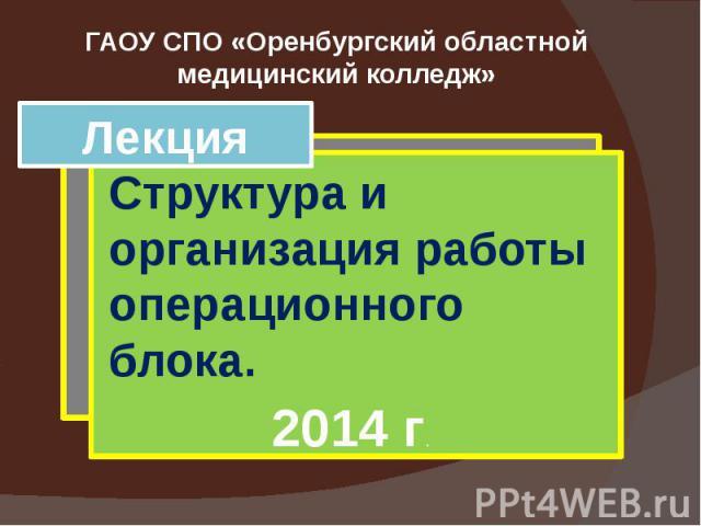 ГАОУ СПО «Оренбургский областной медицинский колледж» Лекция Структура и организация работы операционного блока.