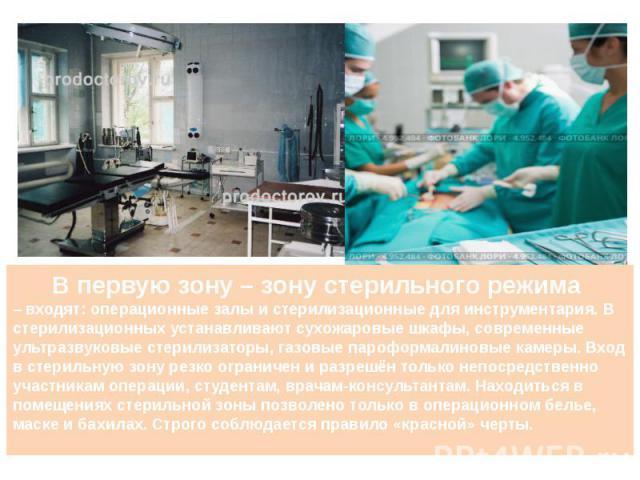 В первую зону – зону стерильного режима – входят: операционные залы и стерилизационные для инструментария. В стерилизационных устанавливают сухожаровые шкафы, современные ультразвуковые стерилизаторы, газовые пароформалиновые камеры. Вход в стерильн…
