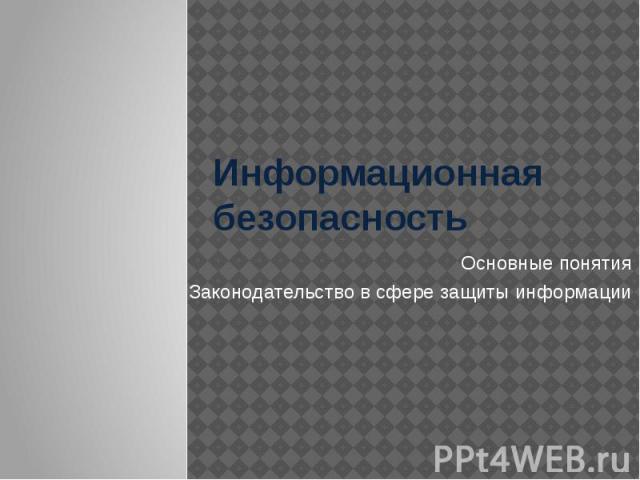 Информационная безопасность Основные понятия Законодательство в сфере защиты информации