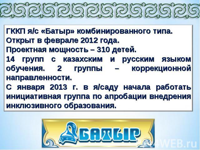 ГККП я/с «Батыр» комбинированного типа. Открыт в феврале 2012 года. Проектная мощность – 310 детей. 14 групп с казахским и русским языком обучения. 2 группы – коррекционной направленности. С января 2013 г. в я/саду начала работать инициативная групп…