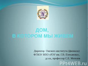 ДОМ, В КОТОРОМ МЫ ЖИВЕМ Директор Омского института (филиала) ФГБОУ ВПО «РЭУ им.
