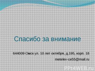 Спасибо за внимание 644009 Омск ул. 10 лет октября, д.195, корп. 18 metelev-ce55