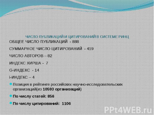 ЧИСЛО ПУБЛИКАЦИЙ И ЦИТИРОВАНИЙ В СИСТЕМЕ РИНЦ ОБЩЕЕ ЧИСЛО ПУБЛИКАЦИЙ - 888 СУММАРНОЕ ЧИСЛО ЦИТИРОВАНИЙ - 419 ЧИСЛО АВТОРОВ – 82 ИНДЕКС ХИРША - 7 G-ИНДЕКС - 14 i-ИНДЕКС – 4 Позиция в рейтинге российских научно-исследовательских организаций(из 10593 о…