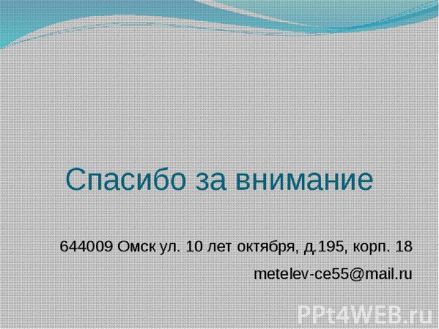 Спасибо за внимание 644009 Омск ул. 10 лет октября, д.195, корп. 18 metelev-ce55@mail.ru