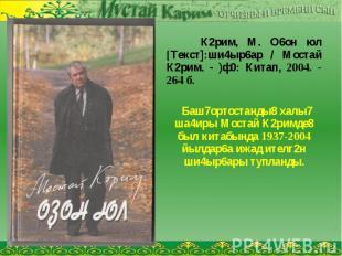 К2рим, М. О6он юл [Текст]:ши4ыр6ар / Мостай К2рим. - )ф0: Китап, 2004. - 264 б.