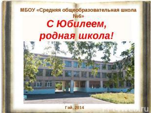 МБОУ «Средняя общеобразовательная школа №6» С Юбилеем, родная школа!