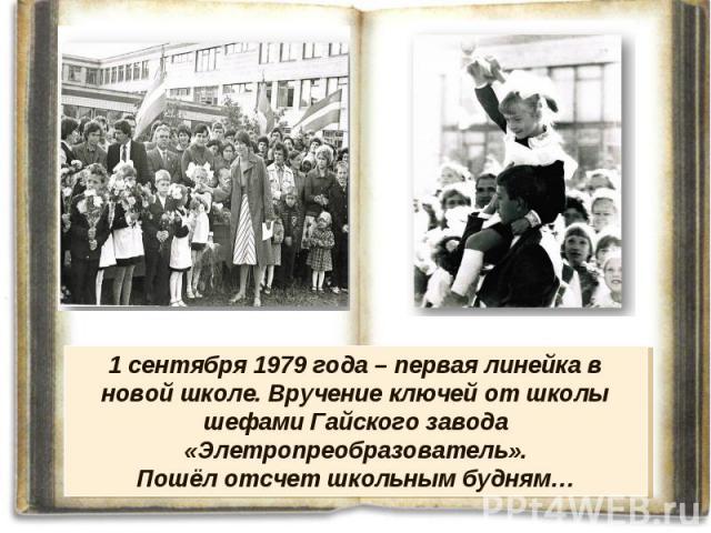 1 сентября 1979 года – первая линейка в новой школе. Вручение ключей от школы шефами Гайского завода «Элетропреобразователь». Пошёл отсчет школьным будням…