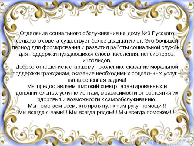 Отделение социального обслуживания на дому №3 Русского сельского совета существует более двадцати лет. Это большой период для формирования и развития работы социальной службы, для поддержки нуждающихся слоев населения, пенсионеров, инвалидов. Доброе…