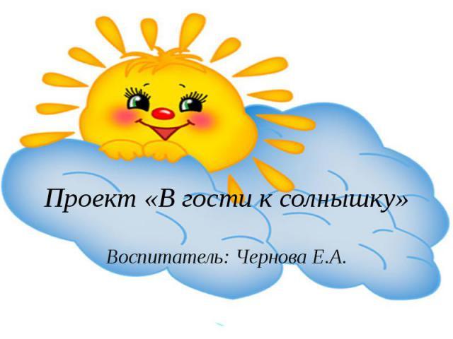 Проект «В гости к солнышку» Воспитатель: Чернова Е.А.