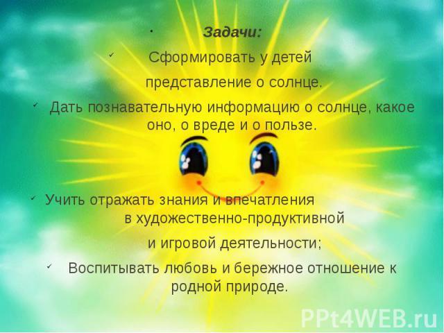 Задачи: Задачи: Сформировать у детей представление о солнце. Дать познавательную информацию о солнце, какое оно, о вреде и о пользе. Учить отражать знания и впечатления в художественно-продуктивной и игровой деятельности; Воспитывать любовь и бережн…