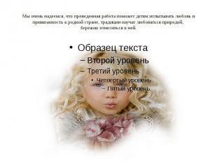 Мы очень надеемся, что проведенная работа поможет детям испытывать любовь и прив