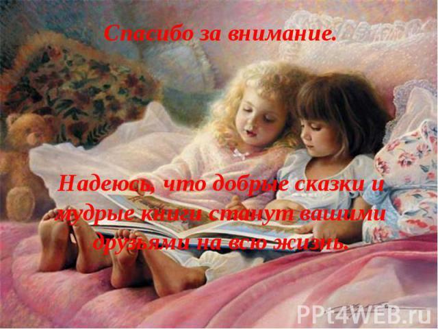 Спасибо за внимание. Надеюсь, что добрые сказки и мудрые книги станут вашими друзьями на всю жизнь.