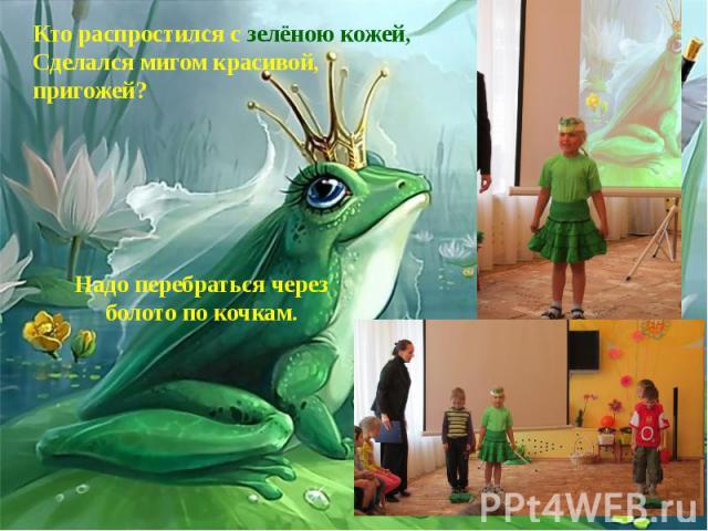 Кто распростился с зелёною кожей, Сделался мигом красивой, пригожей?