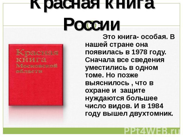 Красная книга России Это книга- особая. В нашей стране она появилась в 1978 году. Сначала все сведения уместились в одном томе. Но позже выяснилось , что в охране и защите нуждаются большее число видов. И в 1984 году вышел двухтомник.